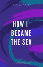 How I Became The Sea by MarinaMaher