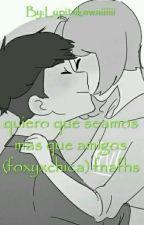 quiero que seamos mas que amigos  FOXICA #FNAFHS by Lupitakawaiiiiii