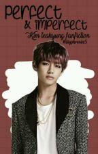 Perfect & Imperfect || Kim Taehyung Fanfic by lilyphoenix5