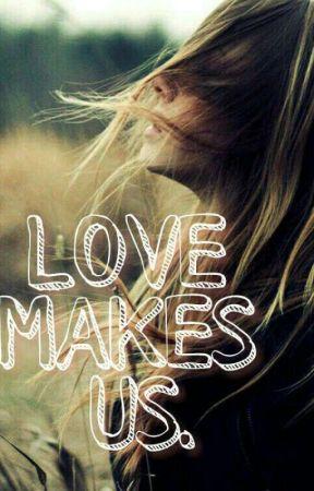 LOVE MAKES US. by stillhopingtosurvive