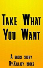 Take What You Want (Short story) by Killjoy_books