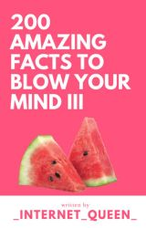 200 Amazing Facts To Blow Your Mind III by _internet_queen_