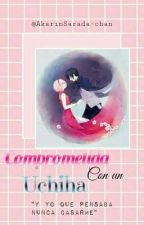 Comprometida con un Uchiha  by AkarinSarada-chan