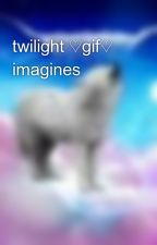 twilight ♡gif♡ imagines by pinkismycolor