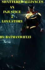 Shattered Alliances- An Injustice 2 Love Story by batmanwife13