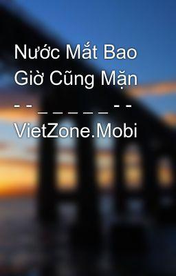 Nước Mắt Bao Giờ Cũng Mặn - - _ _ _ _ _ - - VietZone.Mobi