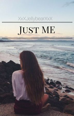 Just Me [CURRENTLY BEING EDITED] by XxXJellybearXxX