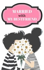Married with My Best Friend by kayanazhafirah