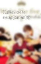 Cullen wife swap(on hold) by twinemoecbrda