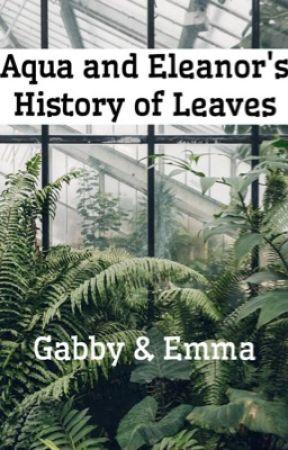 Aqua and Eleanor's History of Leaves by GabbyAndEmma