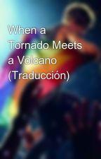 When a Tornado Meets a Volcano ┼ Traducción ┼ by Solcito-Larry