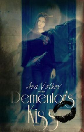 (On Hold) Ara Volkov and the Dementor's Kiss by LoveDoesHurt