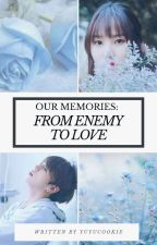 [OG] OUR MEMORIES : FROM ENEMY TO LOVE by yuyucookie