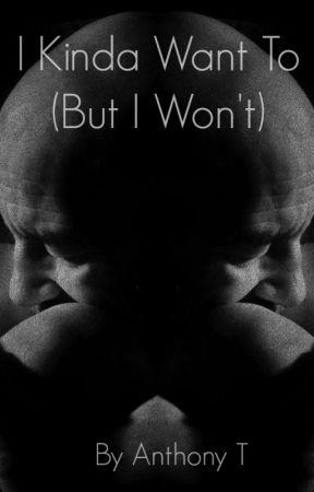 I Kinda Want To, But I Won't by AnthonyTesla