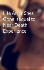 Life After Shes Gone; sequel to Near Death Experience by JennyJordan1