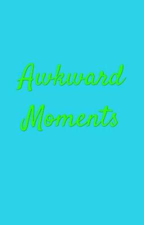 Awkward Moments by PrincessZiara47