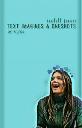 Kendall Jenner Text Imagines And Oneshots by knjfics