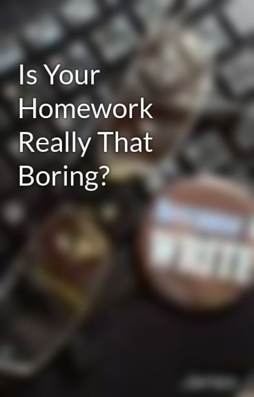 Is Your Homework Really That Boring? by James_Janzen