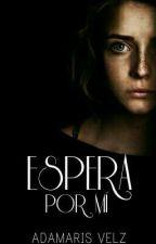 Espera Por Mí (#PNovel) by AdmarisVlz