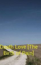 Death Love [ The Birth Of Pain] by JudyJudy23