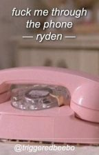 fuck me through the phone ; ryden by triggeredbeebo