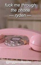 fuck me through the phone ; ryden by triggeredbeebo