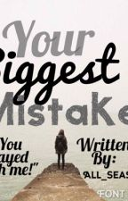 YOUR BIGGEST MISTAKE by all_season