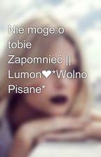 Nie moge o tobie Zapomnieć || Lumon❤*Wolno Pisane* by Kicia334