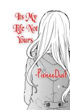 It's My Life Not Yours by PixieeeDust