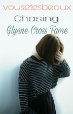 Chasing Glaynne Cross Fame (COMPLETED) by vousetesbeaux
