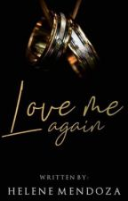Love me again (COMPLETE) by herby_mendoza