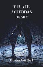 Y TU ¿TE ACUERDAS DE MI? by ElissaEmibel