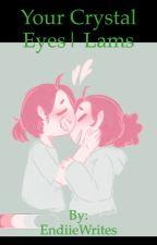 Your Crystal eyes| A Lams fanfic by LamsBaby