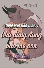 P1-Chọc Vào Hào Môn :Cha Đừng Đụng Vào Mẹ Con -Cận Niên by linhtoro