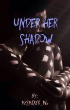 Under Her Shadow (Sin editar)  by MrsMixer_mg