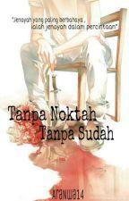 Tanpa Noktah Tanpa Sudah (HIATUS) by n_wawa4