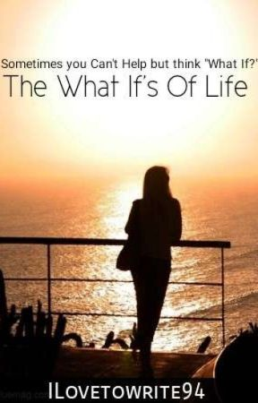 The What If's In Life by ilovetowrite94