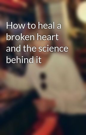 How to heal a broken heart and the science behind it by girlywriter101x