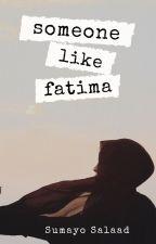 Someone Like Fatima ✔️ by simplysumayo