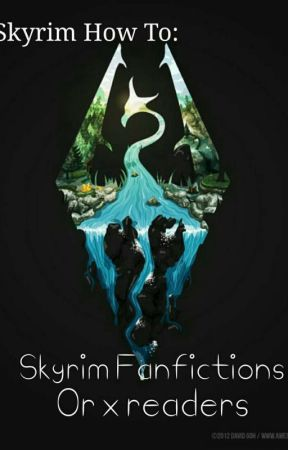 How to: Skyrim fanfictons (or X Readers) by SomeoneIsWatchingMe