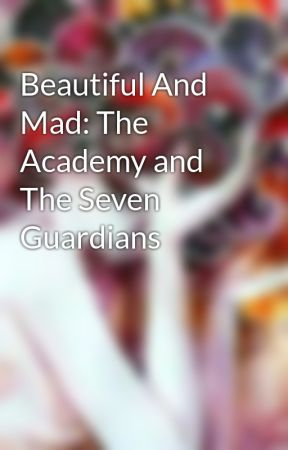 Beautiful And Mad: The Academy and The Seven Guardians by GelaBalm