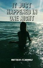 It Just Happen In One Night (COMPLETED) by itzjhenwolf