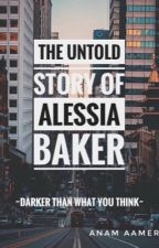 THE UNTOLD STORY OF ALESSIA BAKER by Anam_Aamer