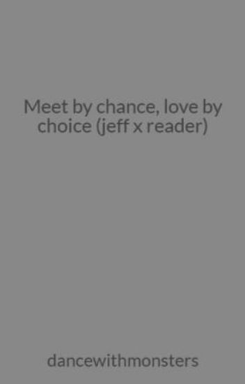 Meet by chance, love by choice (jeff x reader)
