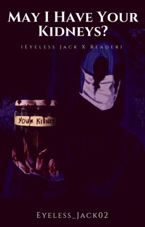May I Have Your Kidneys? (Eyeless Jack X Reader) by Eyeless_Jack02