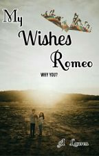 My Wishes Romeo (WHY YOU?) by A_Lauren