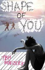 Shape of you ~Minizerk FF~ by tbhminizerk