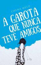 A Garota Que Nunca Teve Amigos (Em Revisão) by Elarecitou_