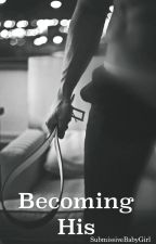 Becoming His by SubmissiveBabyGirl