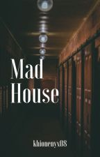 Mad House [COMPLETED] by khionenyx08